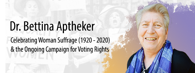 "Dr. Bettina Aptheker presents ""Celebrating Woman Suffrage (1920-2020) & the Ongoing Campaign for Voting Rights"""